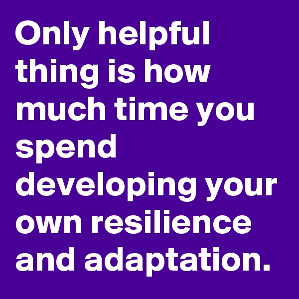 Only helpful thing is how much time you spend developing your own resilience and adaptation.