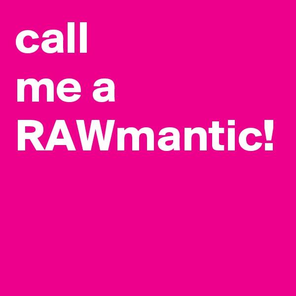call me a  RAWmantic!