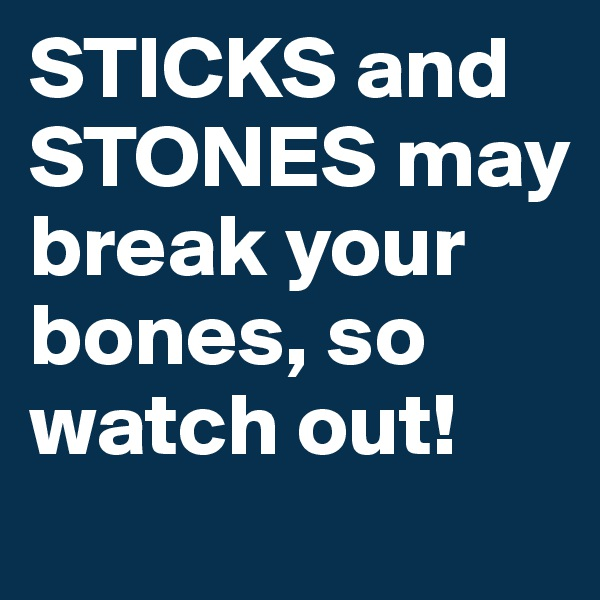 STICKS and STONES may break your bones, so watch out!
