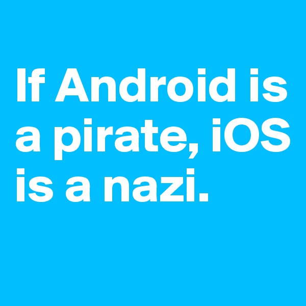 If Android is a pirate, iOS is a nazi.