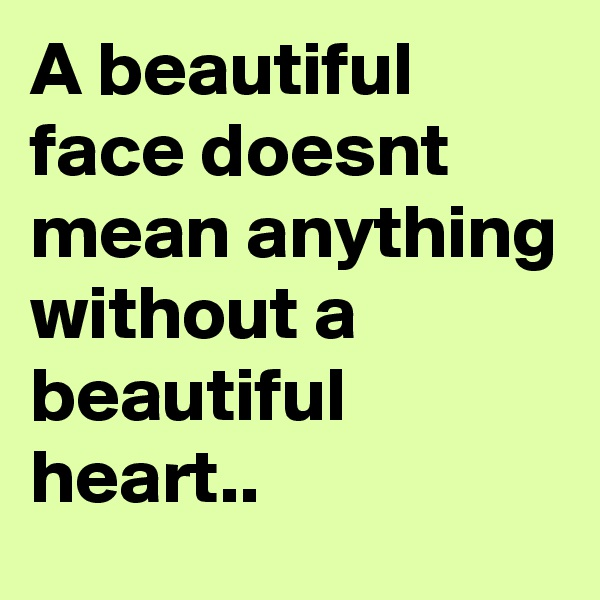 A beautiful face doesnt mean anything without a beautiful heart..