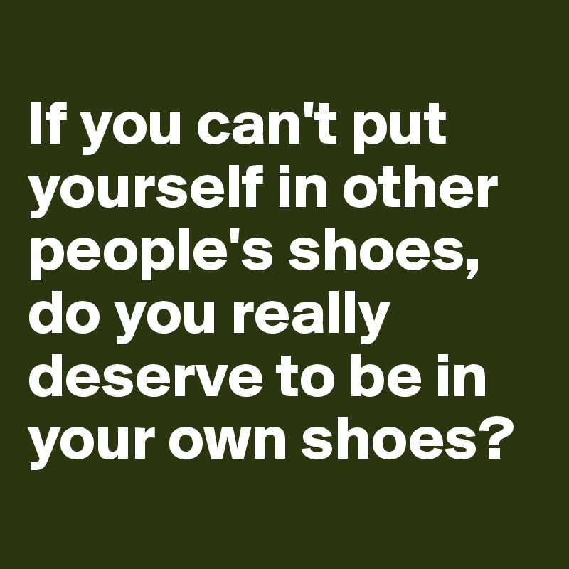 If you can't put yourself in other people's shoes, do you really deserve to be in your own shoes?
