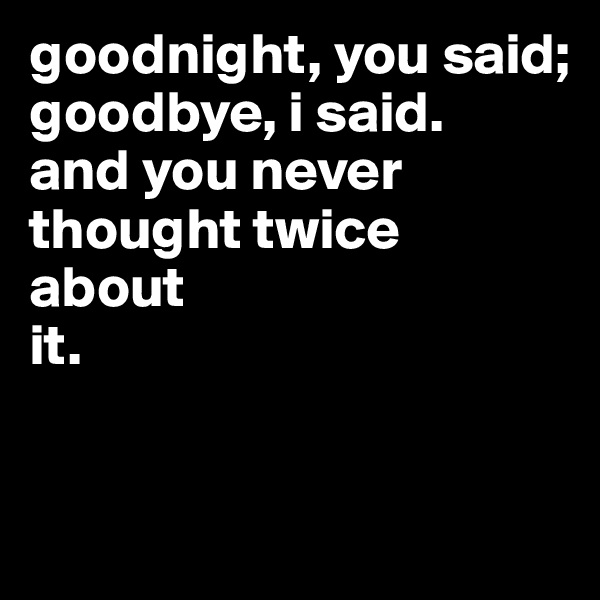 goodnight, you said; goodbye, i said. and you never thought twice about it.