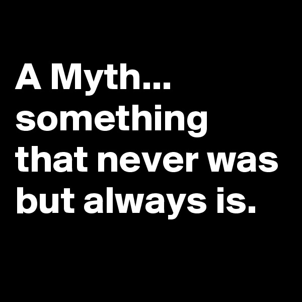 A Myth... something that never was but always is.