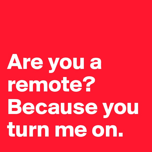 Are you a remote? Because you turn me on.