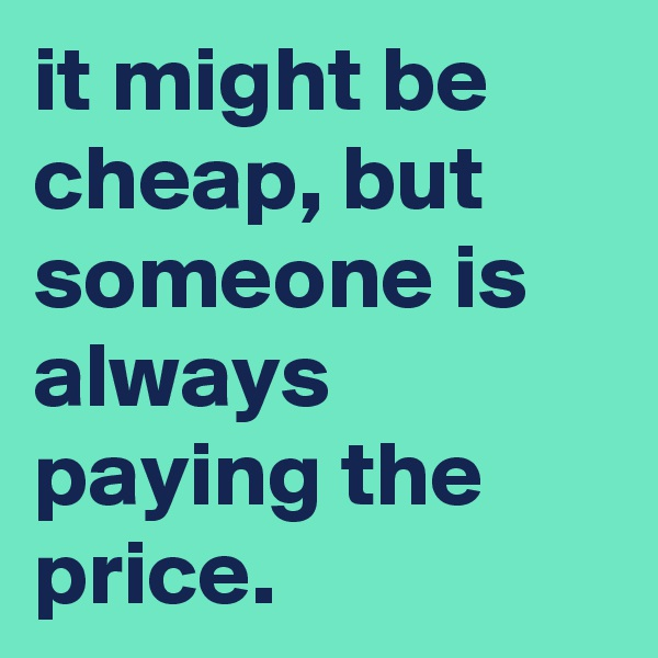 it might be cheap, but someone is always paying the price.