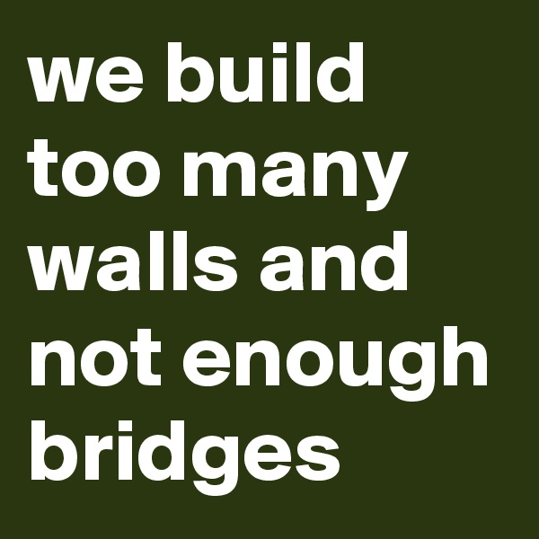 we build too many walls and not enough bridges