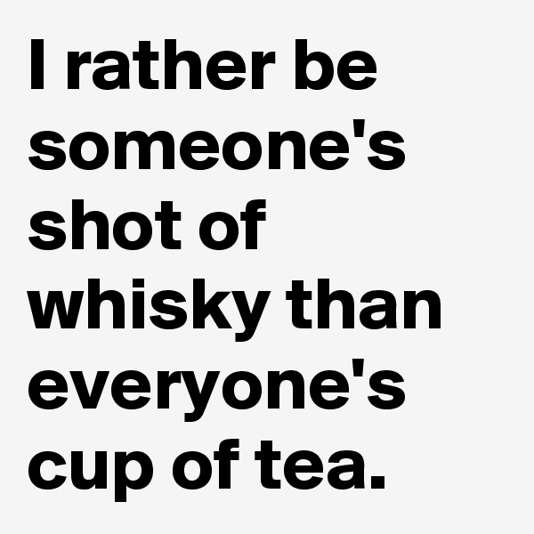 I rather be someone's shot of whisky than everyone's cup of tea.