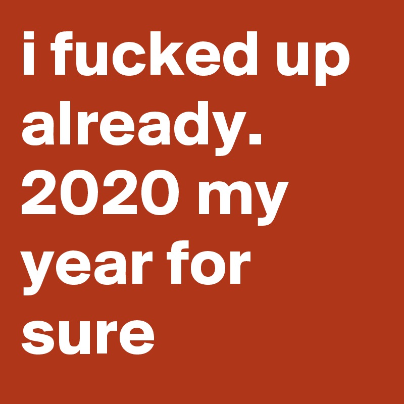 i fucked up already. 2020 my year for sure