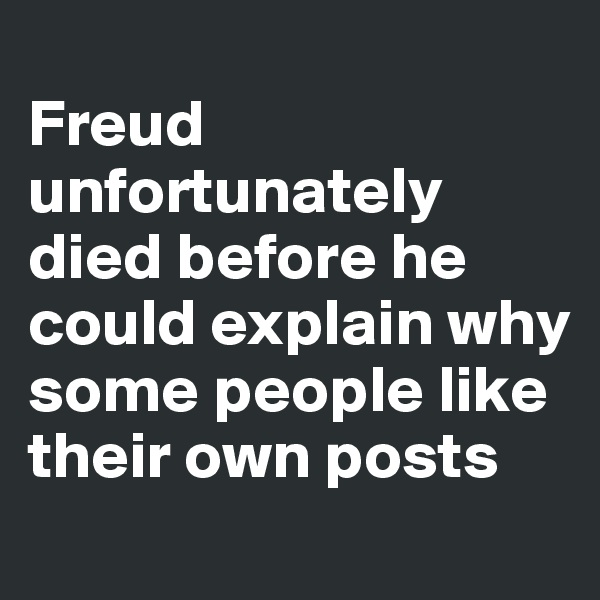 Freud unfortunately died before he could explain why some people like their own posts