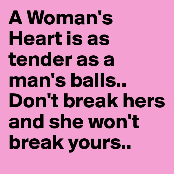 A Woman's Heart is as tender as a man's balls.. Don't break hers and she won't break yours..