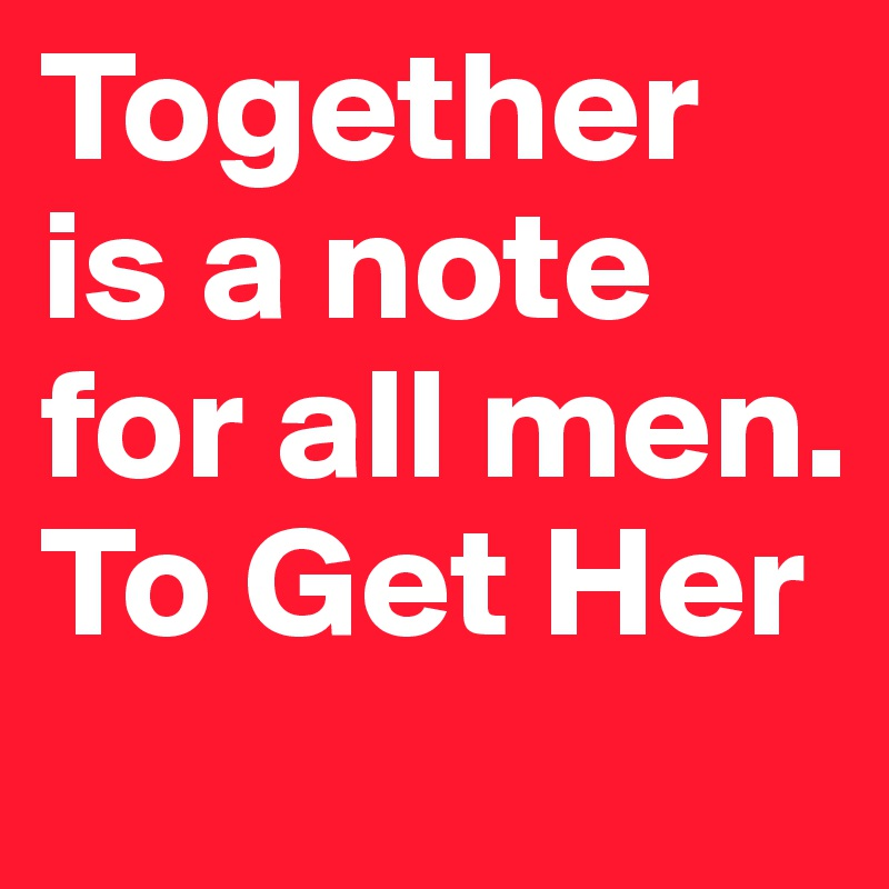 Together is a note for all men.  To Get Her