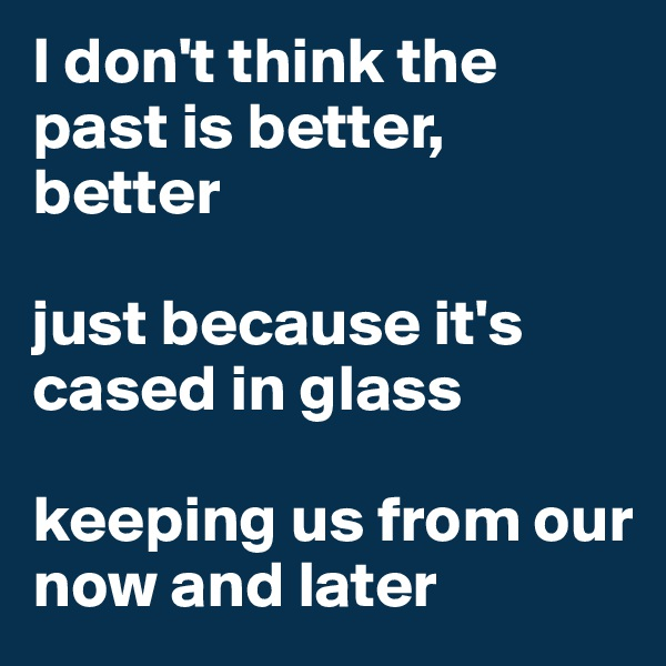 I don't think the past is better, better  just because it's cased in glass   keeping us from our now and later