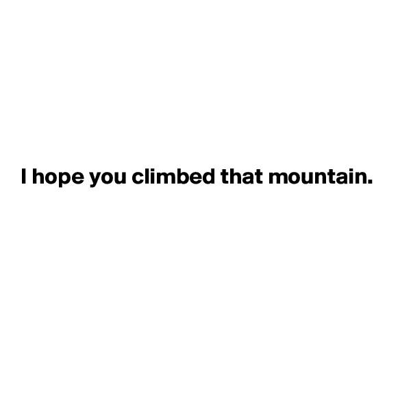 I hope you climbed that mountain.