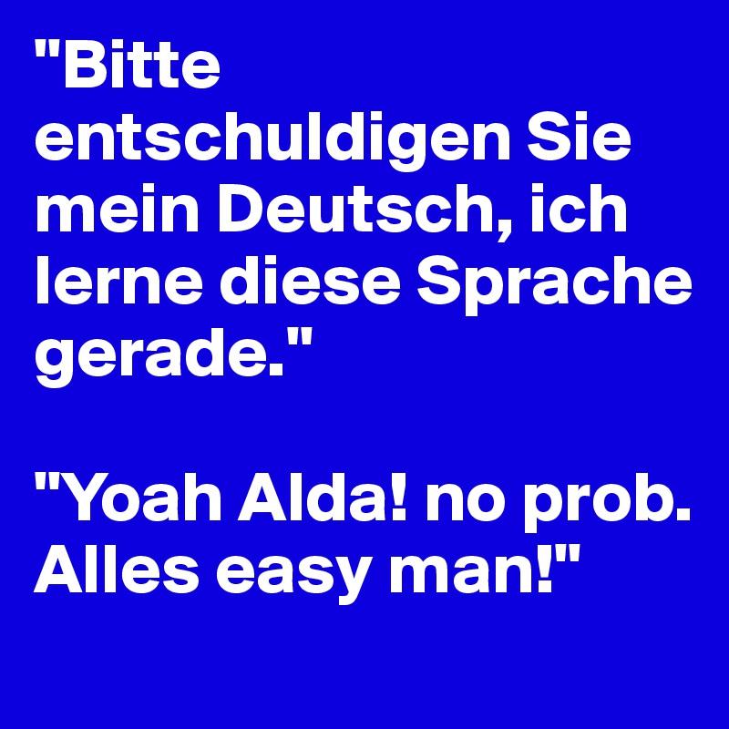 """""""Bitte entschuldigen Sie mein Deutsch, ich lerne diese Sprache gerade.""""  """"Yoah Alda! no prob. Alles easy man!"""""""