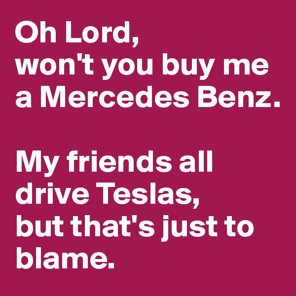 Oh Lord,  won't you buy me a Mercedes Benz.   My friends all drive Teslas,  but that's just to blame.