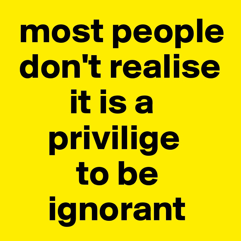 most people   don't realise          it is a       privilige           to be       ignorant