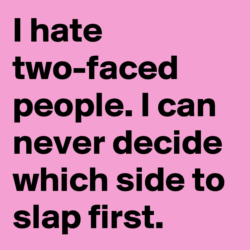 I Hate Two Faced People I Can Never Decide Which Side To Slap First