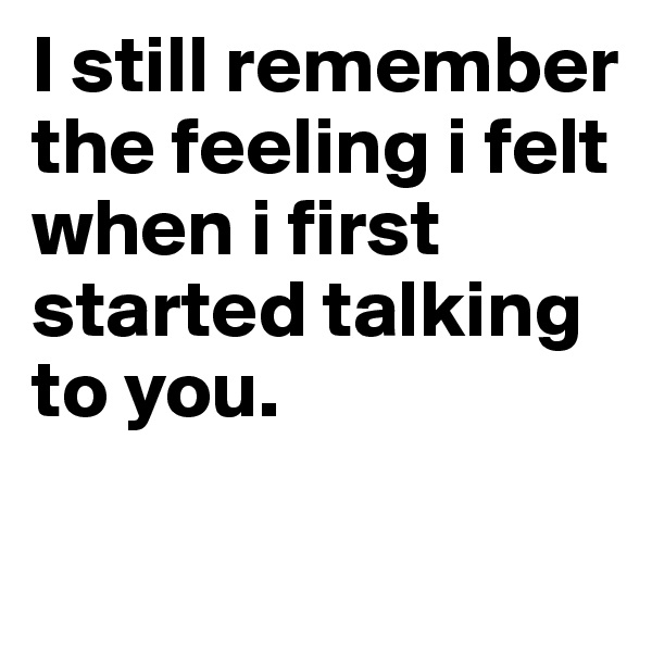 I still remember the feeling i felt when i first started talking to you.
