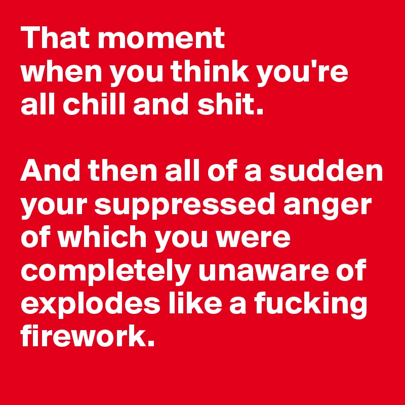 That moment  when you think you're all chill and shit.   And then all of a sudden your suppressed anger     of which you were completely unaware of explodes like a fucking firework.