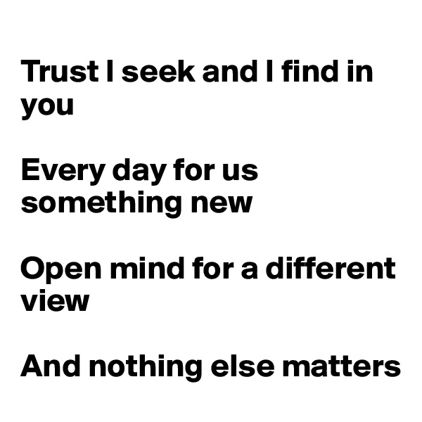 Trust I seek and I find in you  Every day for us something new  Open mind for a different view  And nothing else matters