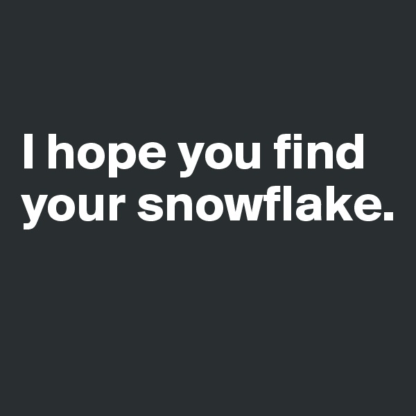I hope you find your snowflake.