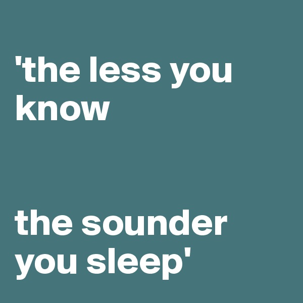 'the less you know    the sounder you sleep'
