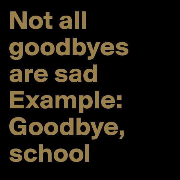 Not all goodbyes are sad  Example: Goodbye, school