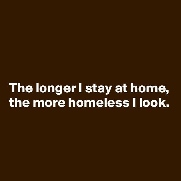 The longer I stay at home,  the more homeless I look.
