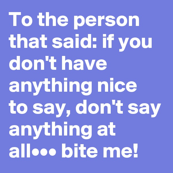 To the person that said: if you don't have anything nice to say, don't say anything at all••• bite me!
