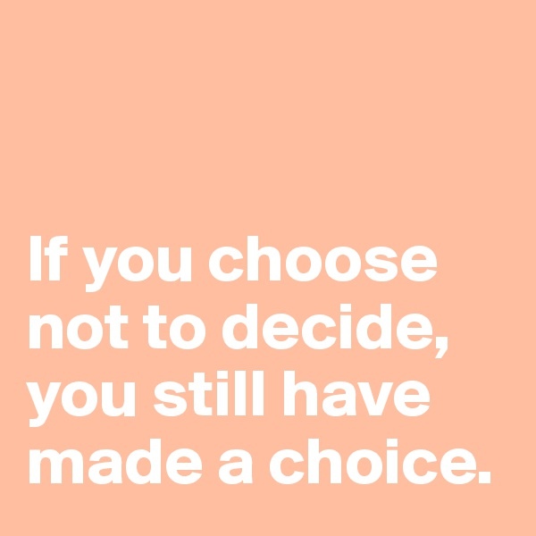 If you choose not to decide, you still have made a choice.