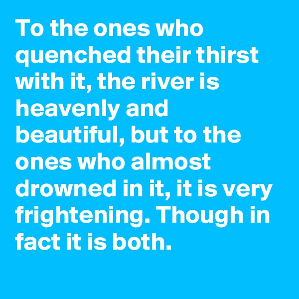 To the ones who quenched their thirst with it, the river is heavenly and beautiful, but to the ones who almost drowned in it, it is very frightening. Though in fact it is both.