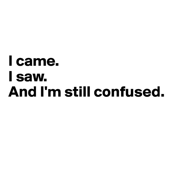 I came.   I saw.   And I'm still confused.