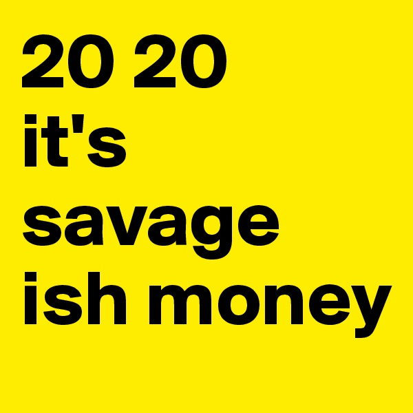 20 20  it's savage ish money