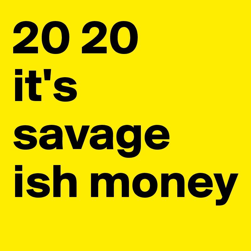 20 20  it's savage ish money