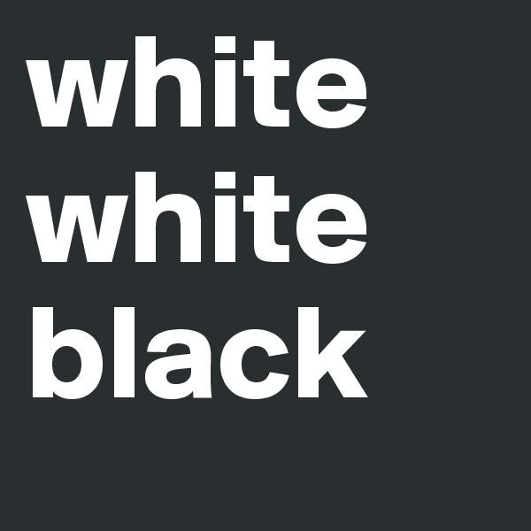 white white black