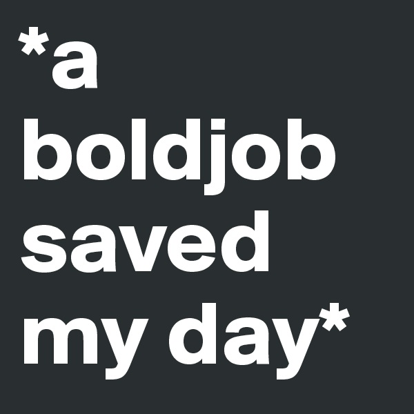 *a boldjob saved my day*