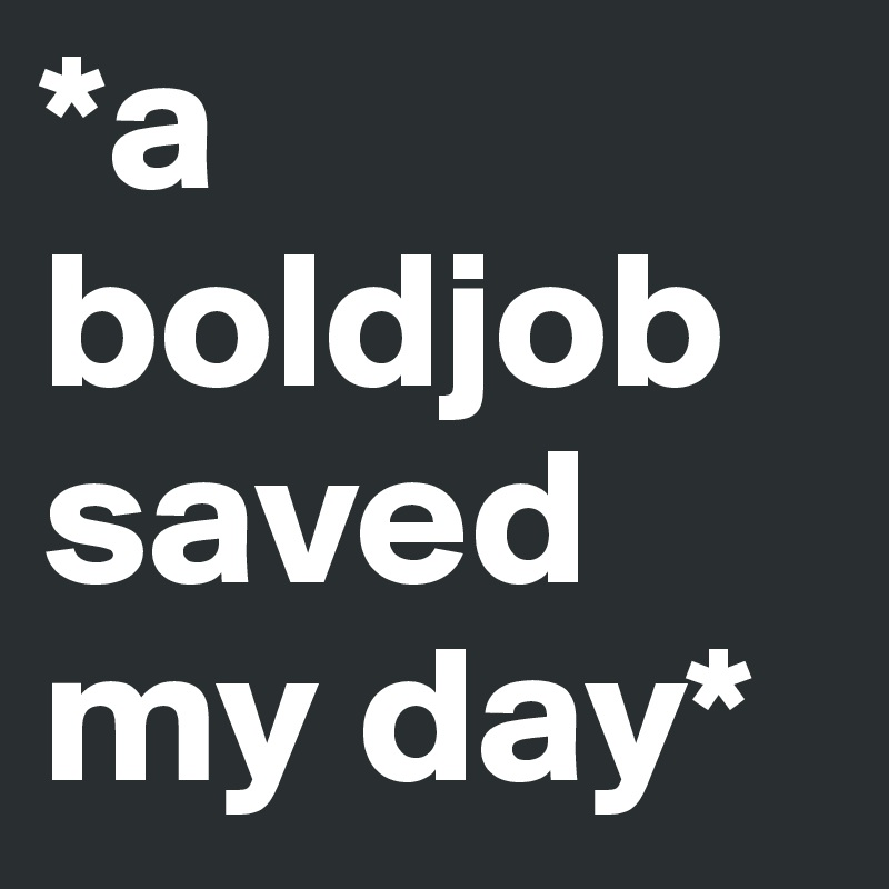 *a boldjob saved my day*
