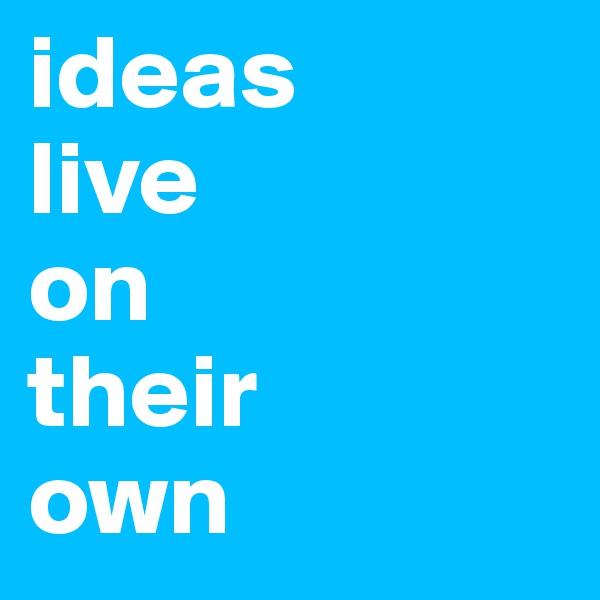 ideas  live  on  their  own