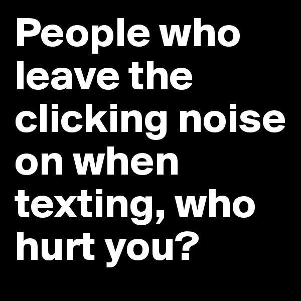 People who leave the clicking noise on when texting, who hurt you?