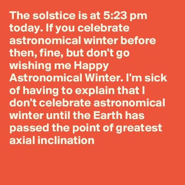 The solstice is at 5:23 pm today. If you celebrate astronomical winter before then, fine, but don't go wishing me Happy Astronomical Winter. I'm sick of having to explain that I don't celebrate astronomical winter until the Earth has passed the point of greatest axial inclination