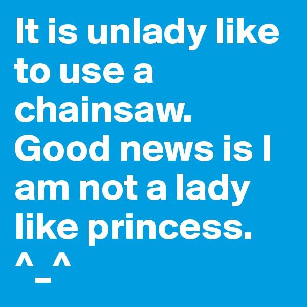 It is unlady like to use a chainsaw. Good news is I am not a lady like princess. ^_^
