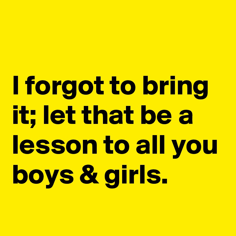 I forgot to bring it; let that be a lesson to all you boys & girls.