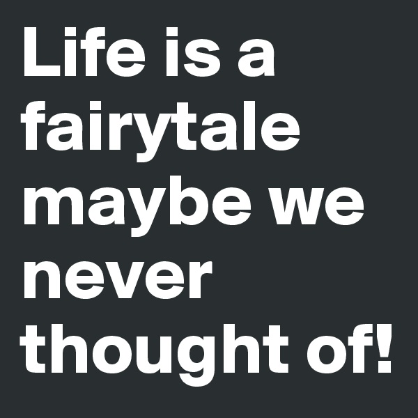 Life is a fairytale maybe we never thought of!