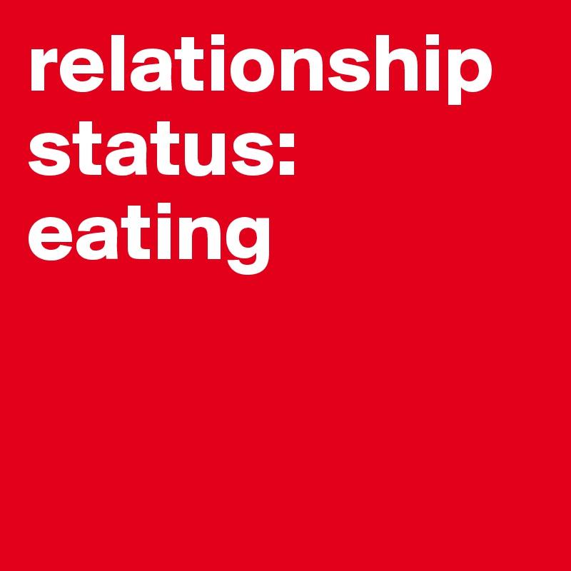 relationship status: eating
