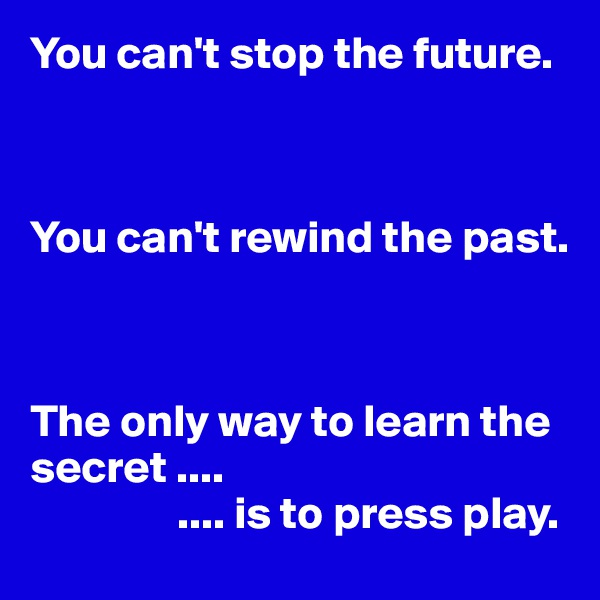 You can't stop the future.    You can't rewind the past.    The only way to learn the secret ....                 .... is to press play.