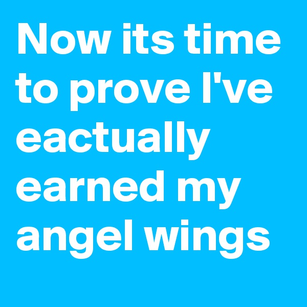 Now its time to prove I've eactually earned my angel wings