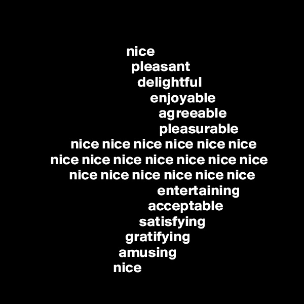 nice                pleasant              delightful                       enjoyable                              agreeable                                  pleasurable          nice nice nice nice nice nice       nice nice nice nice nice nice nice         nice nice nice nice nice nice                                  entertaining                         acceptable                satisfying      gratifying amusing          nice