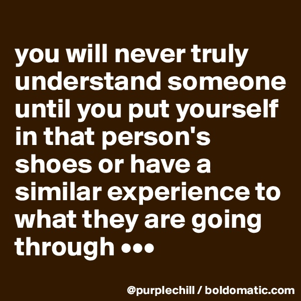 you will never truly understand someone until you put yourself in that person's shoes or have a similar experience to what they are going through •••