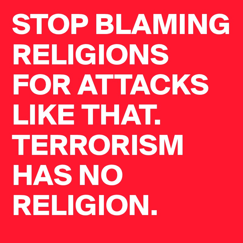 STOP BLAMING RELIGIONS FOR ATTACKS LIKE THAT. TERRORISM HAS NO RELIGION.